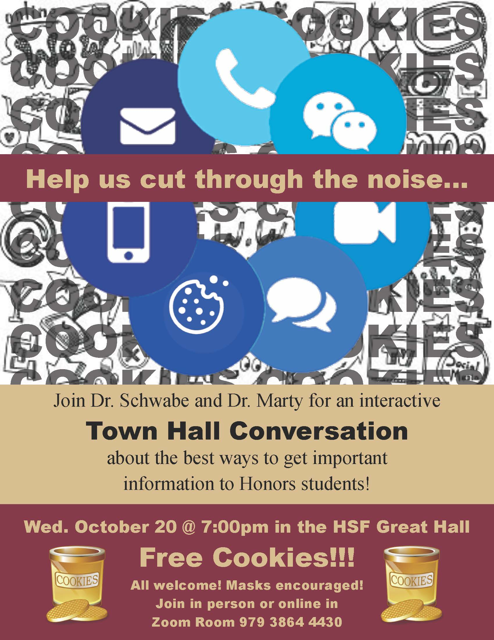 Honors Tech Town Hall Conversation. Join Dr. Schwabe and Dr. Marty for an interactive Town Hall discussion about the best ways to get important information to Honors students. Wednesday, October 20, 2021 at 7:00 p.m. in the Honors, Scholars, and Fellows House, 4th Floor, Great Hall. In person and via Zoom Room (ID: 979 3864 4430) All Welcome! Masks encouraged! Free Cookies!